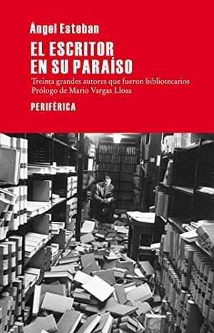 El escritor en su paraíso: treinta grandes autores que fueron bibliotecarios