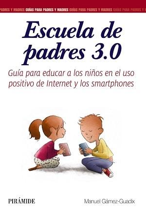 Escuela de padres 3.0. Guía para educar a los niños en el uso positivo de Internet y los smartphones