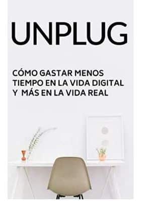 Unplug: Cómo gastar menos tiempo en el mundo digital y más tiempo en el mundo real
