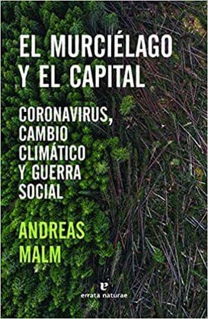 El murciélago y el capital Andreas Malm Coronavirus, cambio climático y guerra social