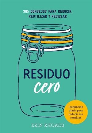 Residuo cero: 365 Consejos para reducir, reutilizar y reciclar